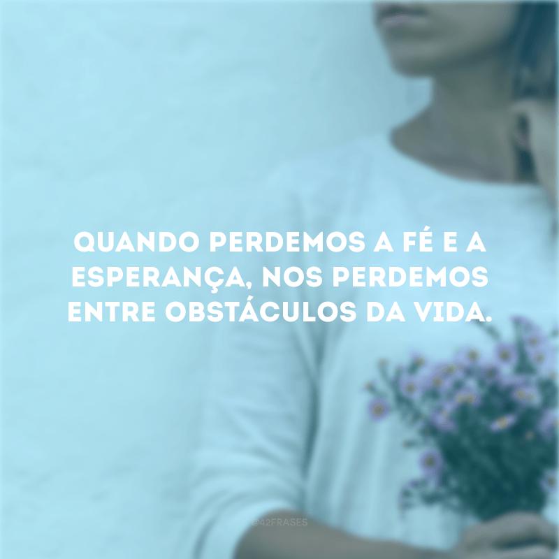 Quando perdemos a fé e a esperança, nos perdemos entre obstáculos da vida.