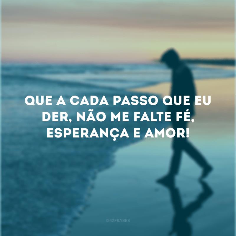 Que a cada passo que eu der, não me falte fé, esperança e amor!
