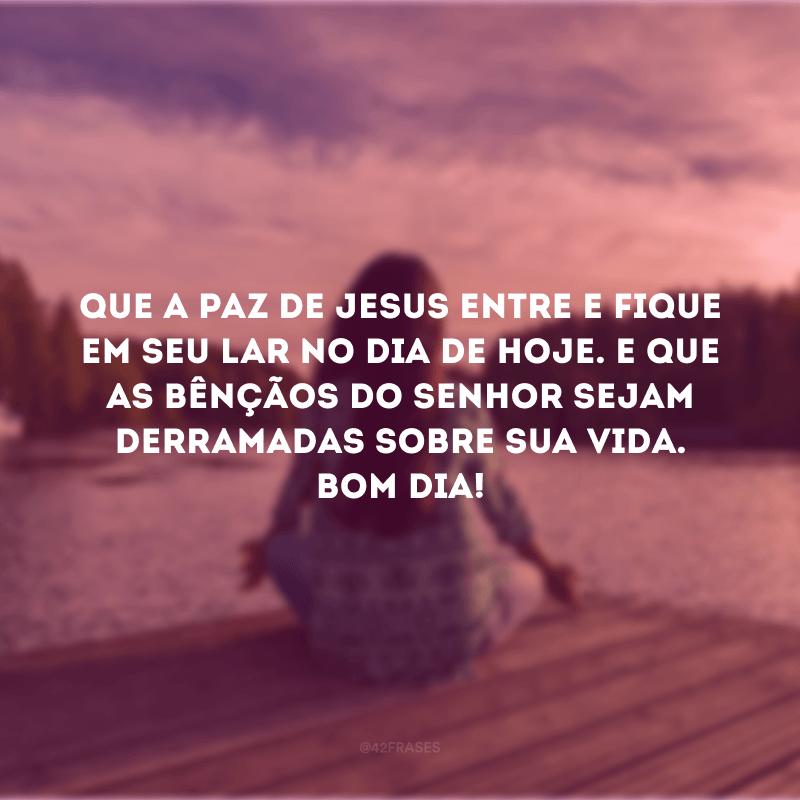 Que a paz de Jesus entre e fique em seu lar no dia de hoje. E que as bênçãos do Senhor sejam derramadas sobre sua vida. Bom dia!