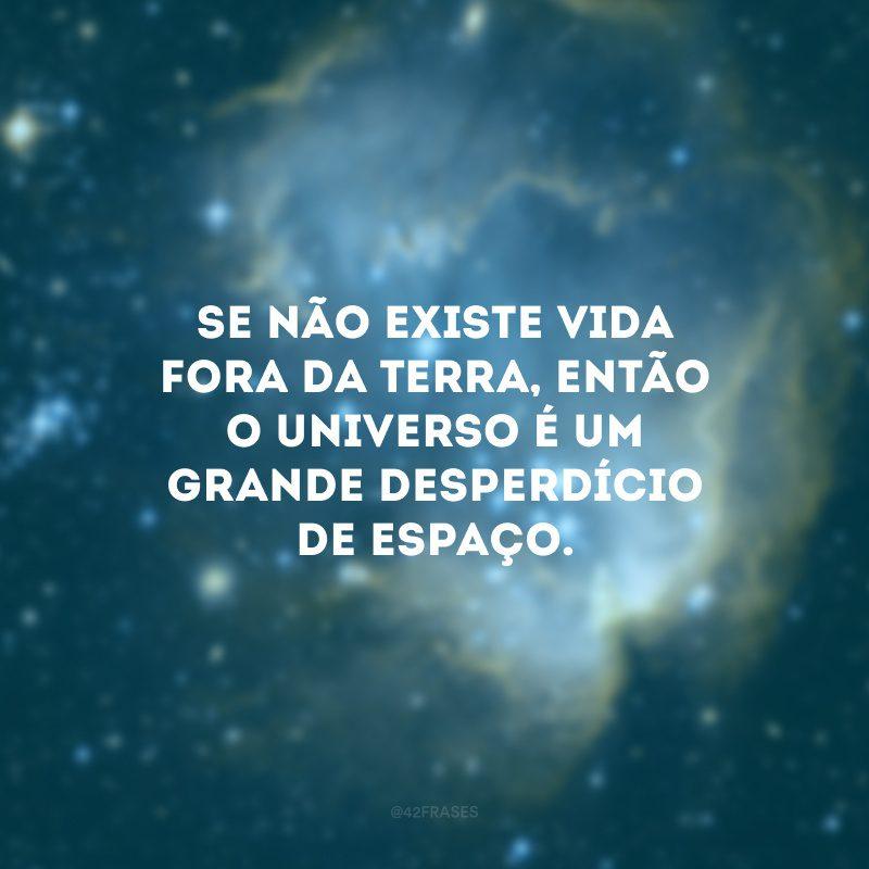Se não existe vida fora da Terra, então o universo é um grande desperdício de espaço.