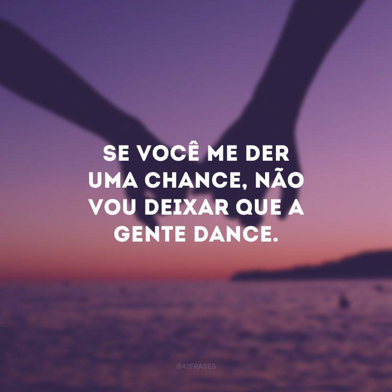 Se você me der uma chance, não vou deixar que a gente dance.
