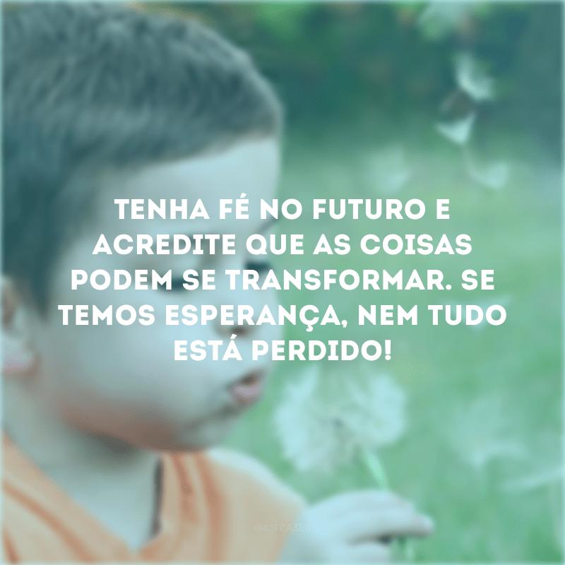 Tenha fé no futuro e acredite que as coisas podem se transformar. Se temos esperança, nem tudo está perdido!