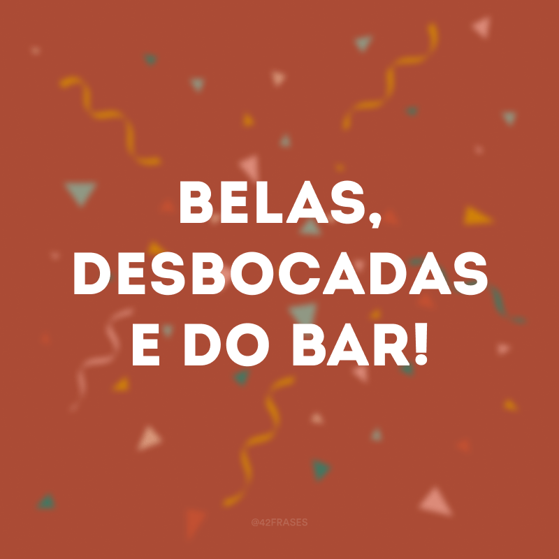 Belas, desbocadas e do bar!