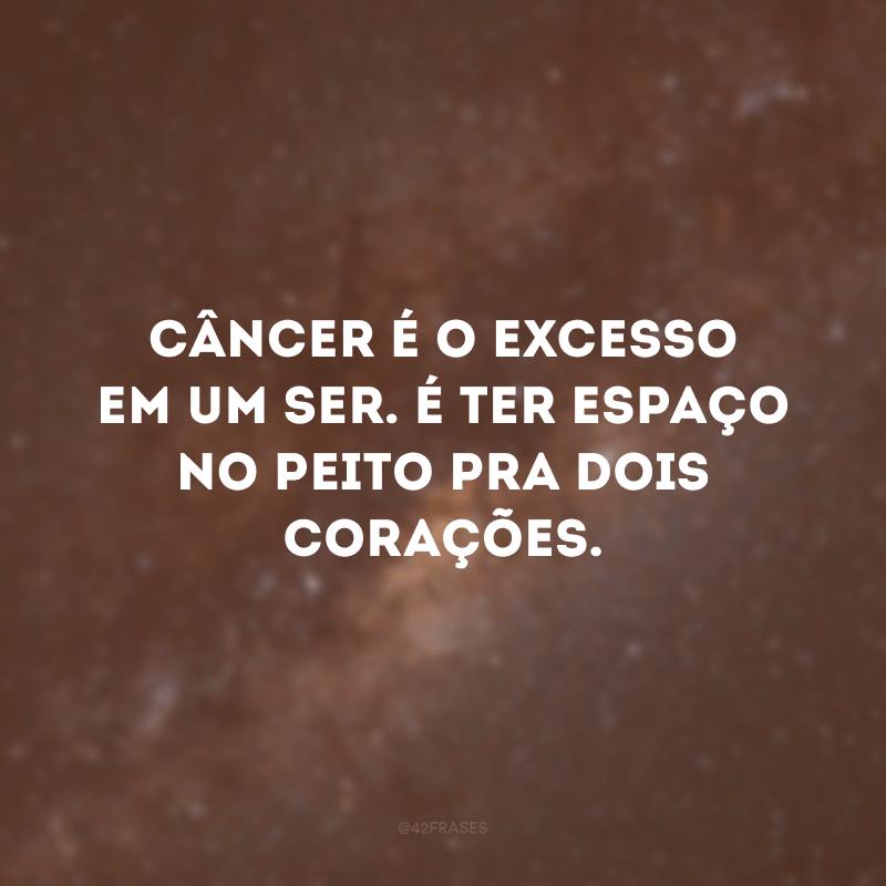 Câncer é o excesso em um ser. É ter espaço no peito pra dois corações.