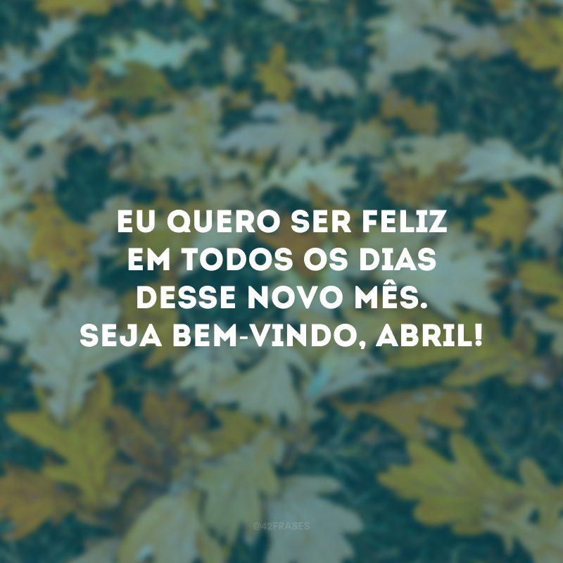 Eu quero ser feliz em todos os dias desse novo mês. Seja bem-vindo, abril!
