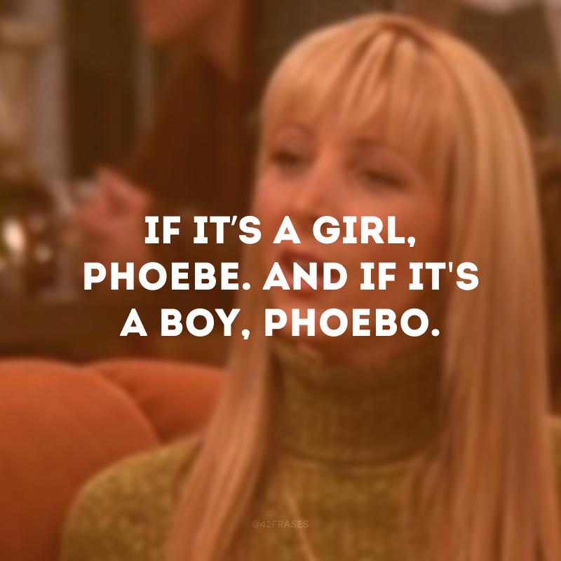 If it's a girl, Phoebe. And if it\'s a boy, Phoebo. (Se for uma menina, Phoebe. Se for um menino, Phoebo)