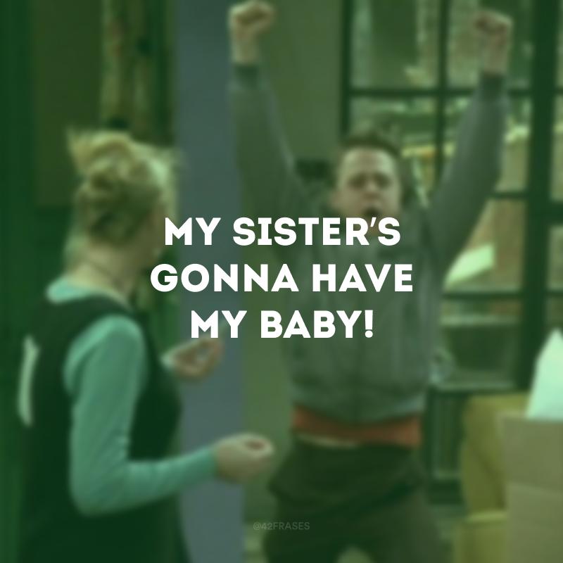 My sister's gonna have my baby! (Minha irmã vai ter o meu bebê!)