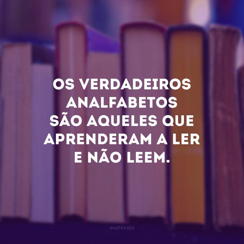 Os verdadeiros analfabetos são aqueles que aprenderam a ler e não leem.
