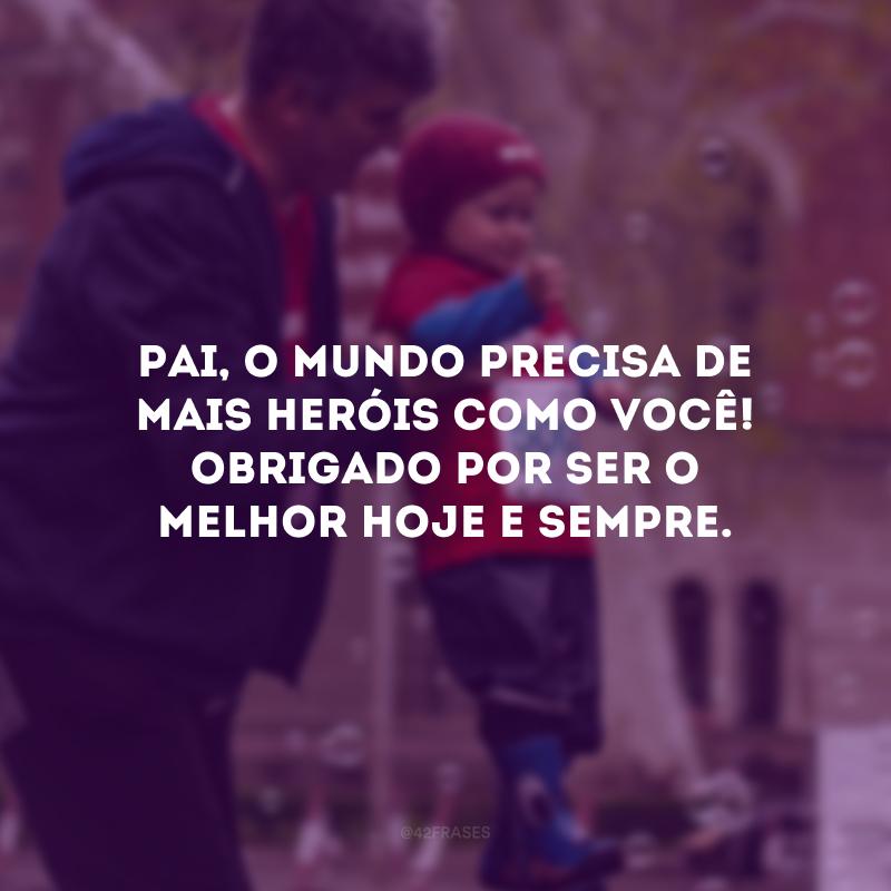 Pai, o mundo precisa de mais heróis como você! Obrigado por ser o melhor hoje e sempre.