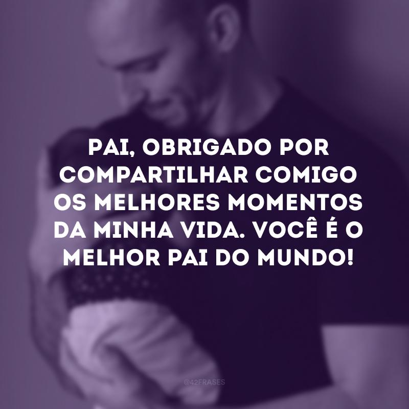 Pai, obrigado por compartilhar comigo os melhores momentos da minha vida. Você é o melhor pai do mundo!