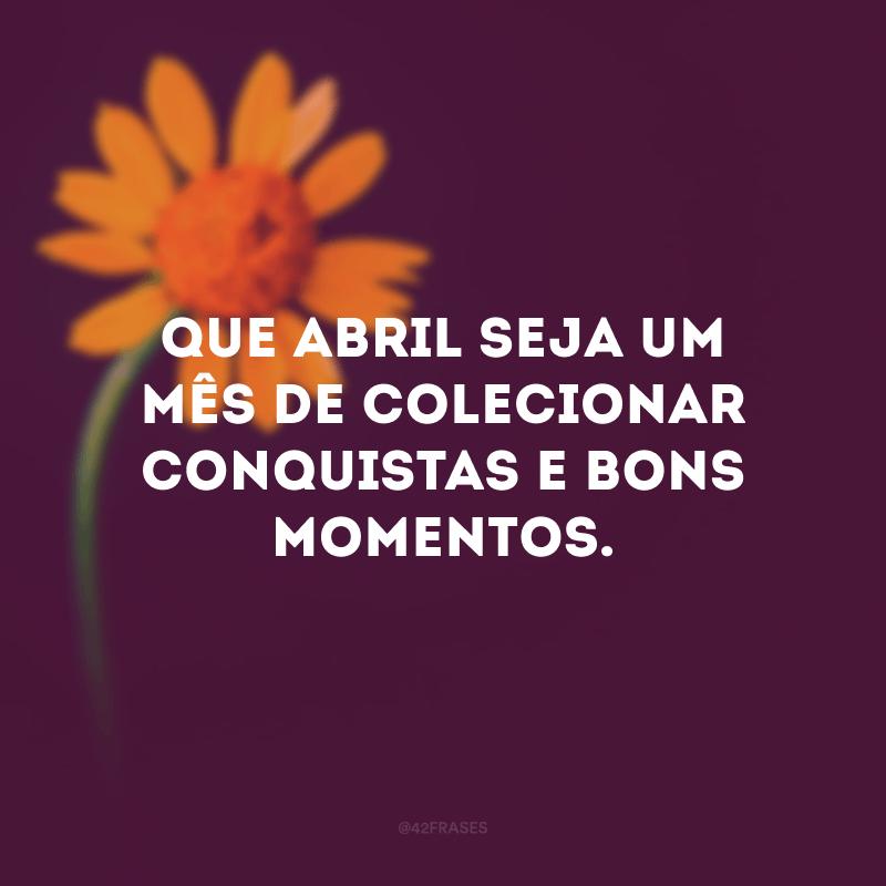 Que Abril seja um mês de colecionar conquistas e bons momentos.