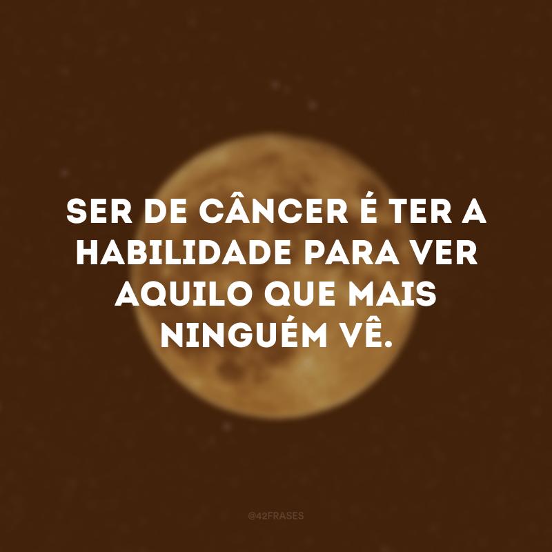Ser de Câncer é ter a habilidade para ver aquilo que mais ninguém vê.