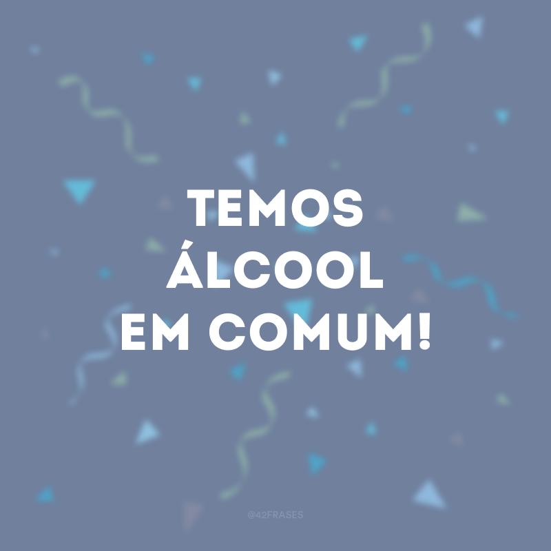 Temos álcool em comum!