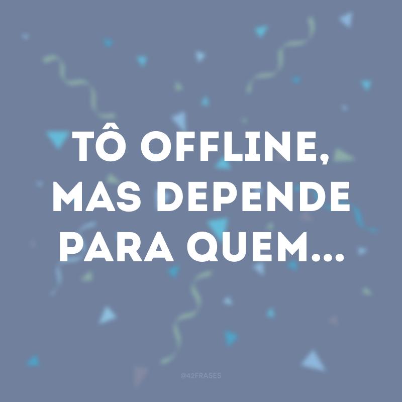 Tô offline, mas depende para quem...