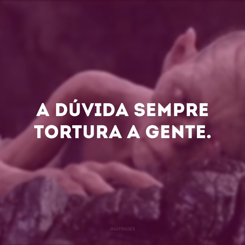 A dúvida sempre tortura a gente.