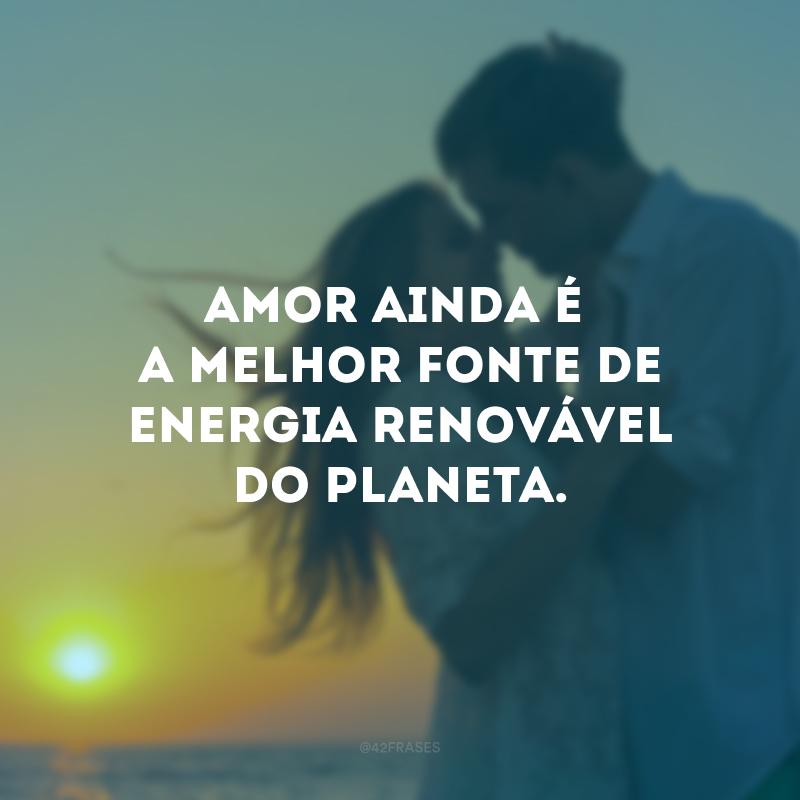 Amor ainda é a melhor fonte de energia renovável do planeta.