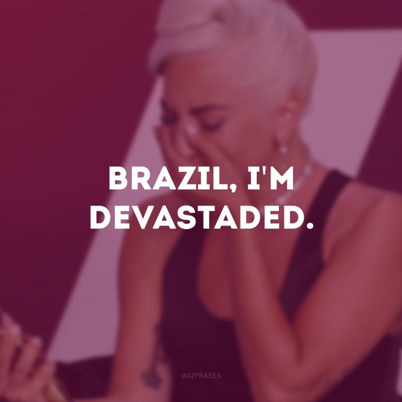 Brazil, I\'m devastaded. (Brasil, eu estou devastada).