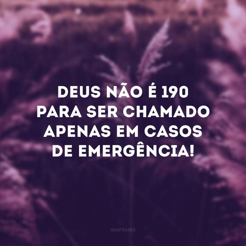 Deus não é 190 para ser chamado apenas em casos de emergência!