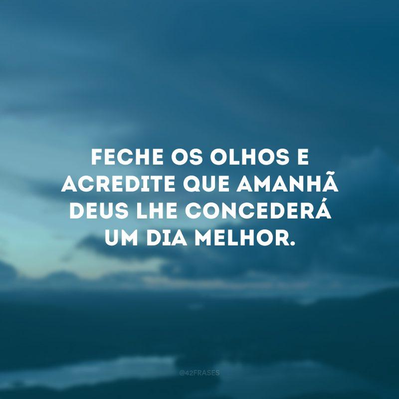 Feche os olhos e acredite que amanhã Deus lhe concederá um dia melhor.