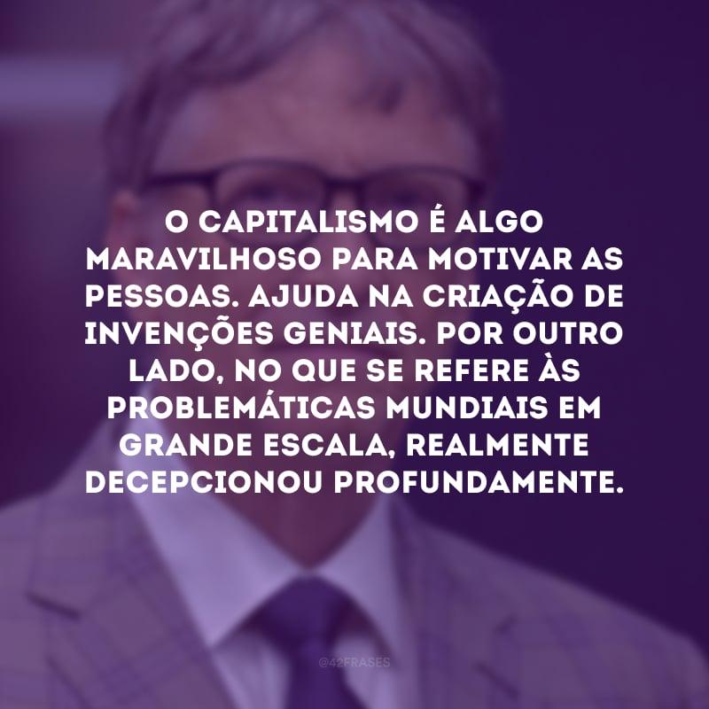 O capitalismo é algo maravilhoso para motivar as pessoas. Ajuda na criação de invenções geniais. Por outro lado, no que se refere às problemáticas mundiais em grande escala, realmente decepcionou profundamente.