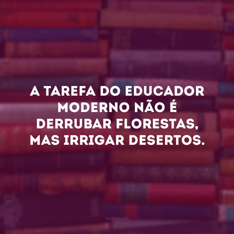 A tarefa do educador moderno não é derrubar florestas, mas irrigar desertos.