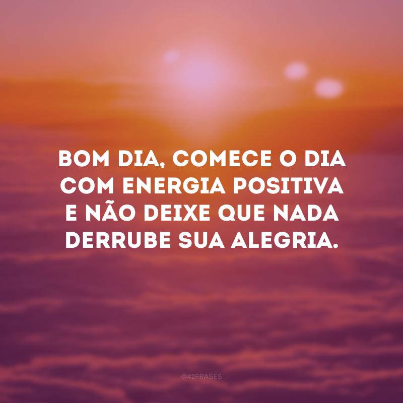 Bom dia, comece o dia com energia positiva e não deixe que nada derrube sua alegria.