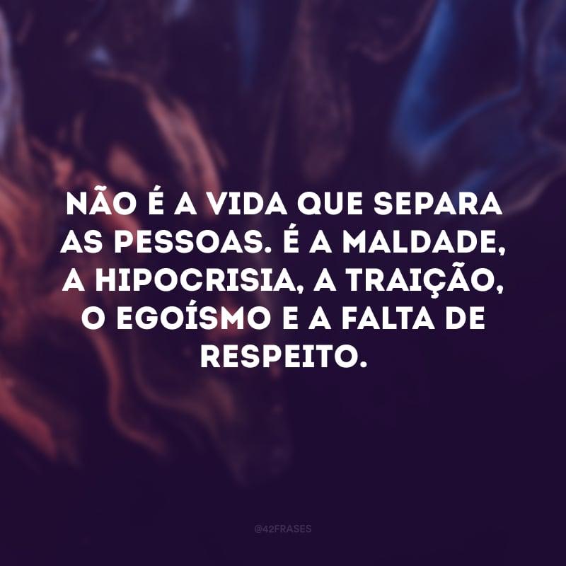 Não é a vida que separa as pessoas. É a maldade, a hipocrisia, a traição, o egoísmo e a falta de respeito.