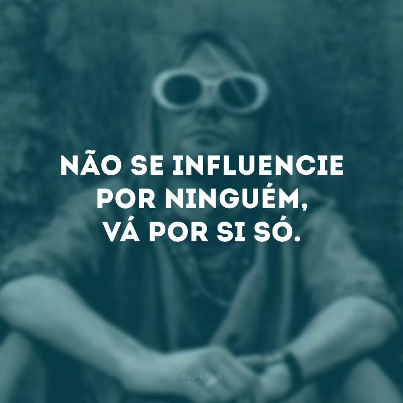 Não se influencie por ninguém, vá por si só.
