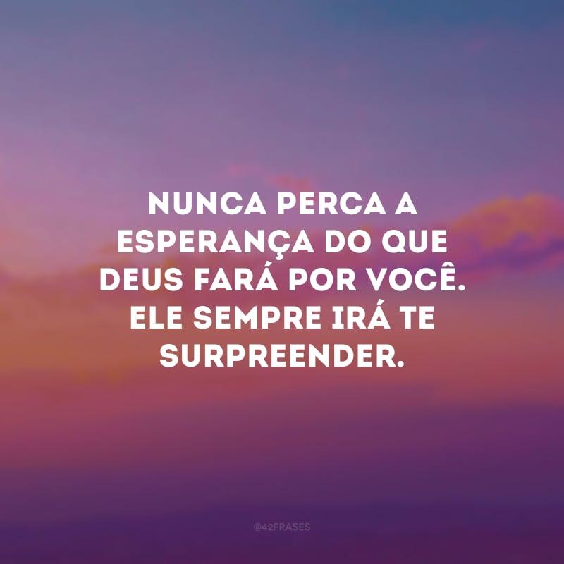 Nunca perca a esperança do que Deus fará por você. Ele sempre irá te surpreender.