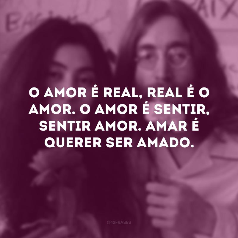 O amor é real, real é o amor. O amor é sentir, sentir amor. Amar é querer ser amado.