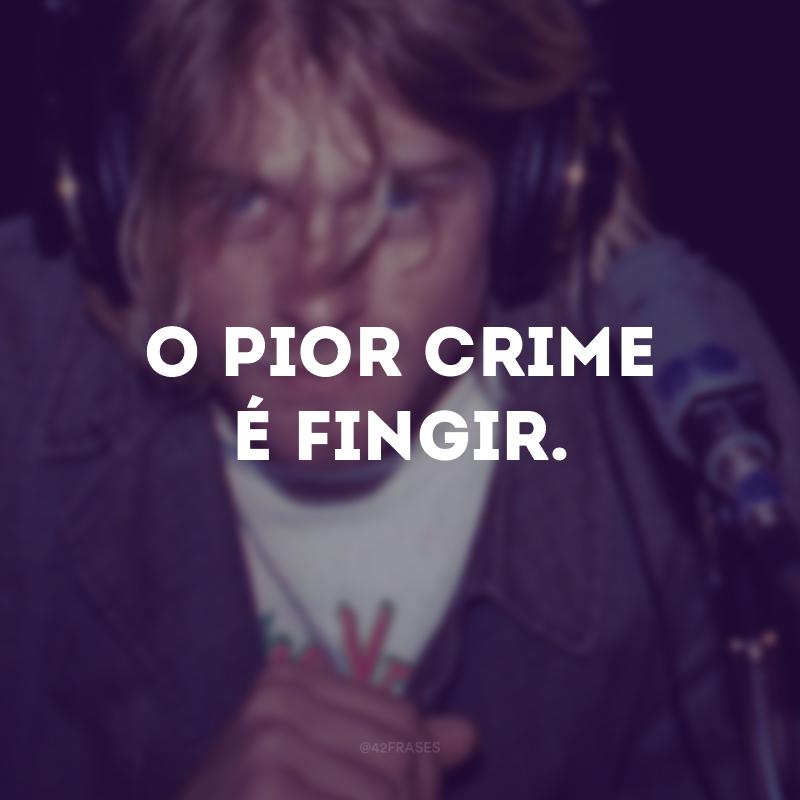 O pior crime é fingir.