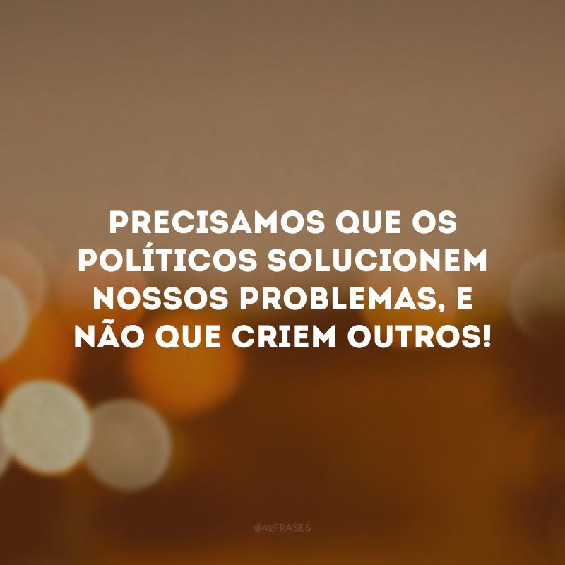 Precisamos que os políticos solucionem nossos problemas, e não que criem outros!