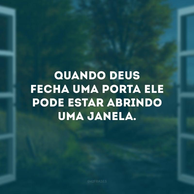 Quando Deus fecha uma porta Ele pode estar abrindo uma janela.