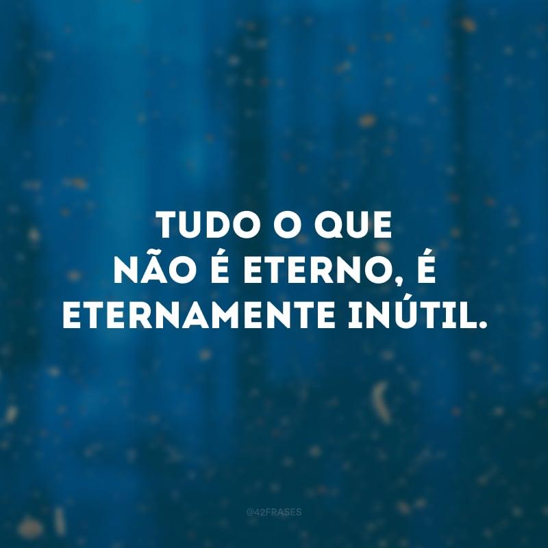 Tudo o que não é eterno, é eternamente inútil.