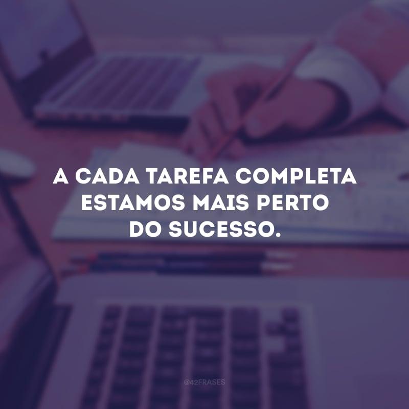 A cada tarefa completa estamos mais perto do sucesso.
