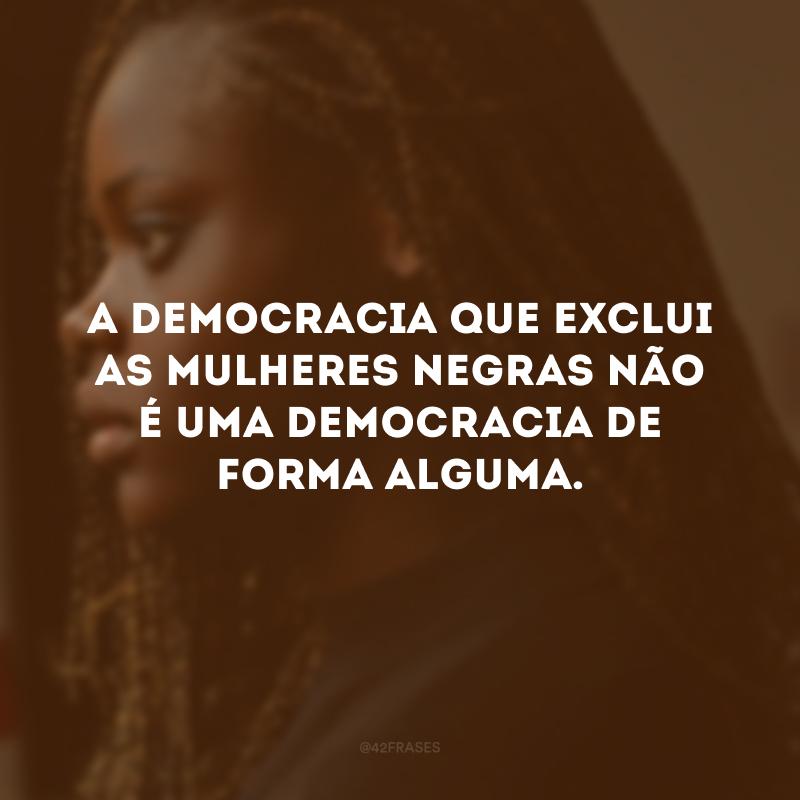 A democracia que exclui as mulheres negras não é uma democracia de forma alguma.