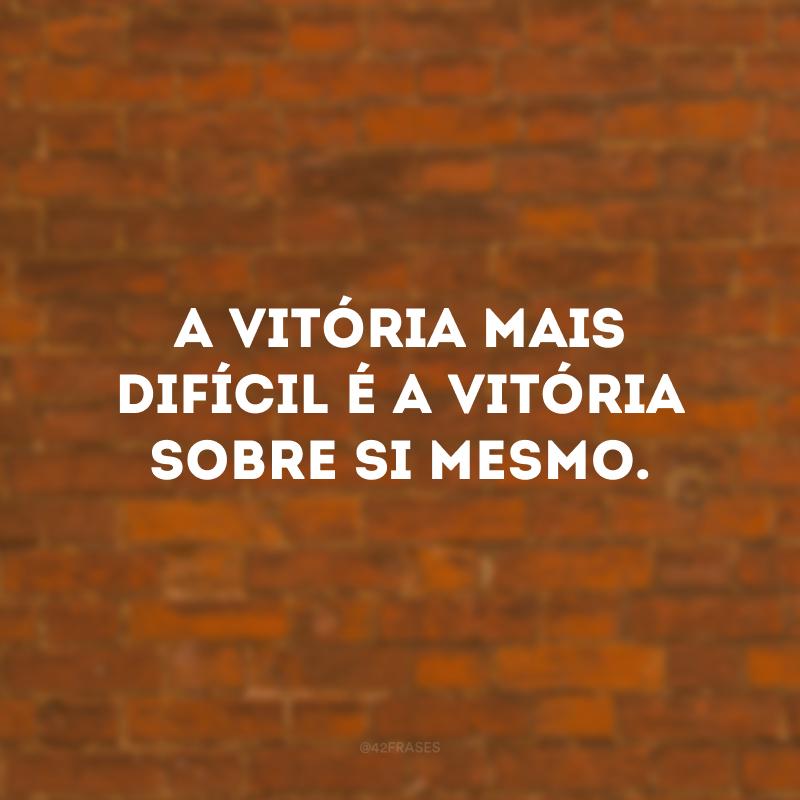 A vitória mais difícil é a vitória sobre si mesmo.