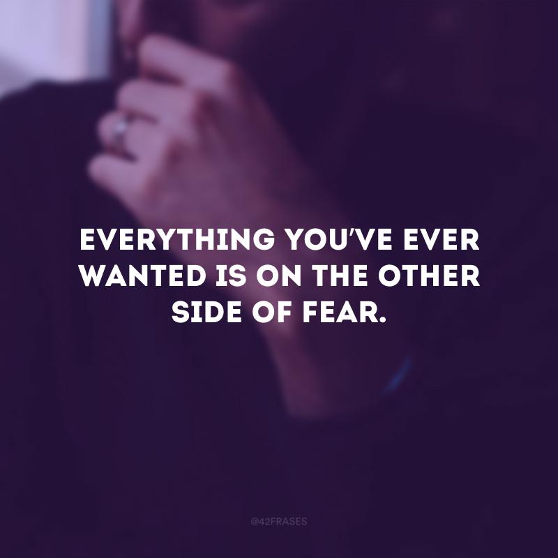 Everything you've ever wanted is on the other side of fear. (Tudo o que você quer está do outro lado do medo.)