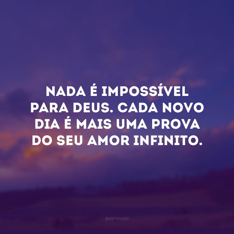 Nada é impossível para Deus. Cada novo dia é mais uma prova do Seu amor infinito.
