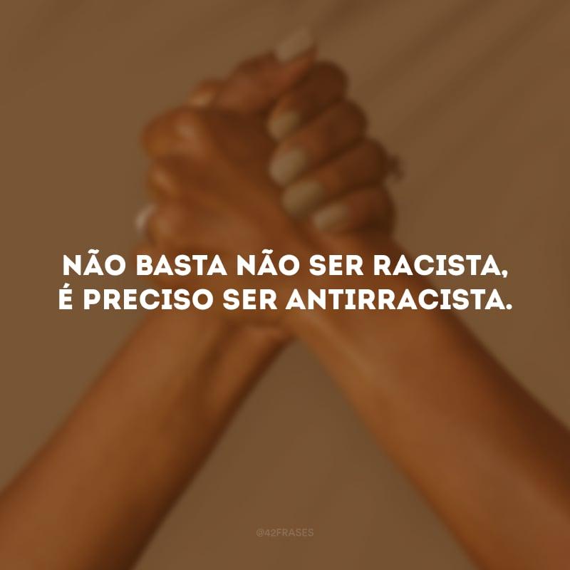 Não basta não ser racista, é preciso ser antirracista.