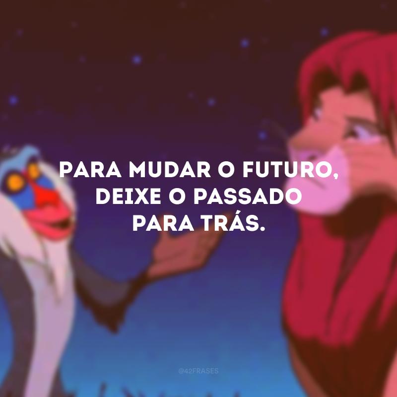 Para mudar o futuro, deixe o passado para trás.