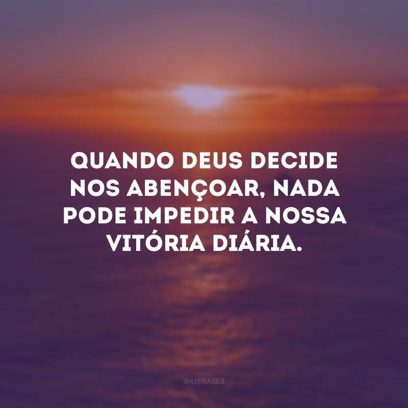 Quando Deus decide nos abençoar, nada pode impedir a nossa vitória diária.