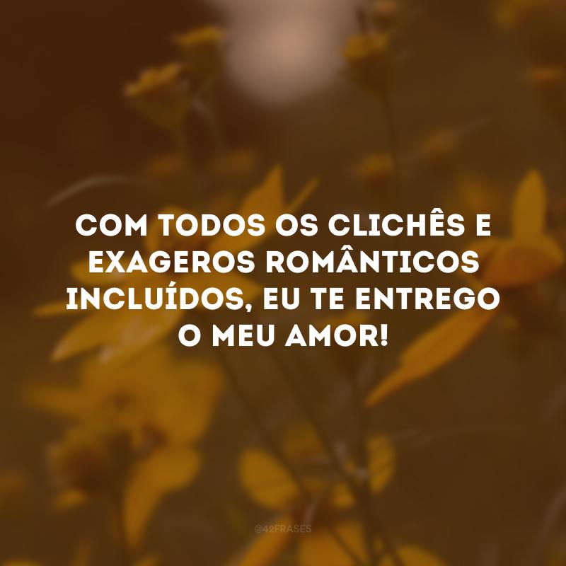 Com todos os clichês e exageros românticos incluídos, eu te entrego o meu amor!