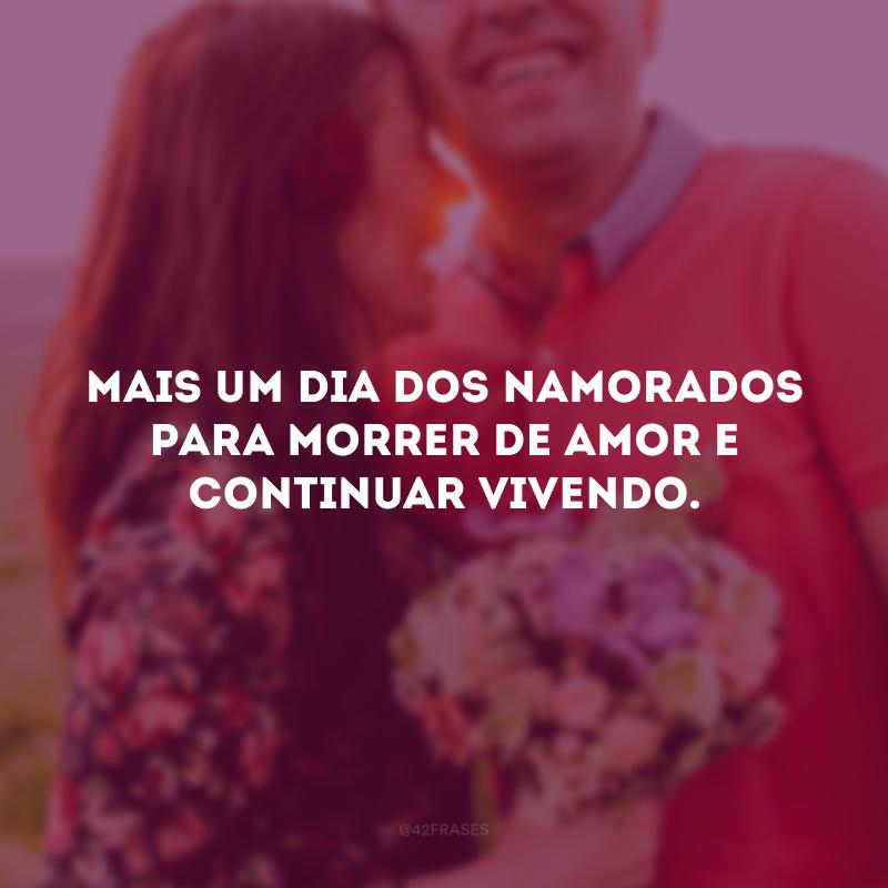 Mais um Dia dos Namorados para morrer de amor e continuar vivendo.