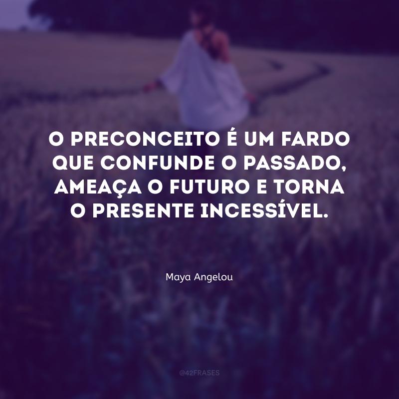 O preconceito é um fardo que confunde o passado, ameaça o futuro e torna o presente incessível.