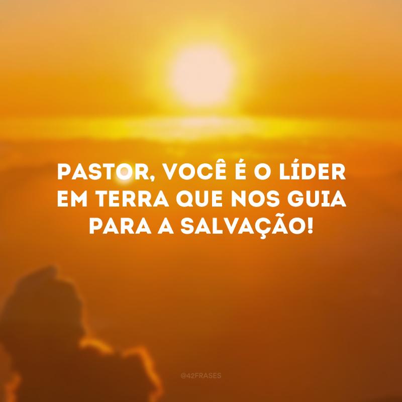 Pastor, você é o líder em Terra que nos guia para a salvação!