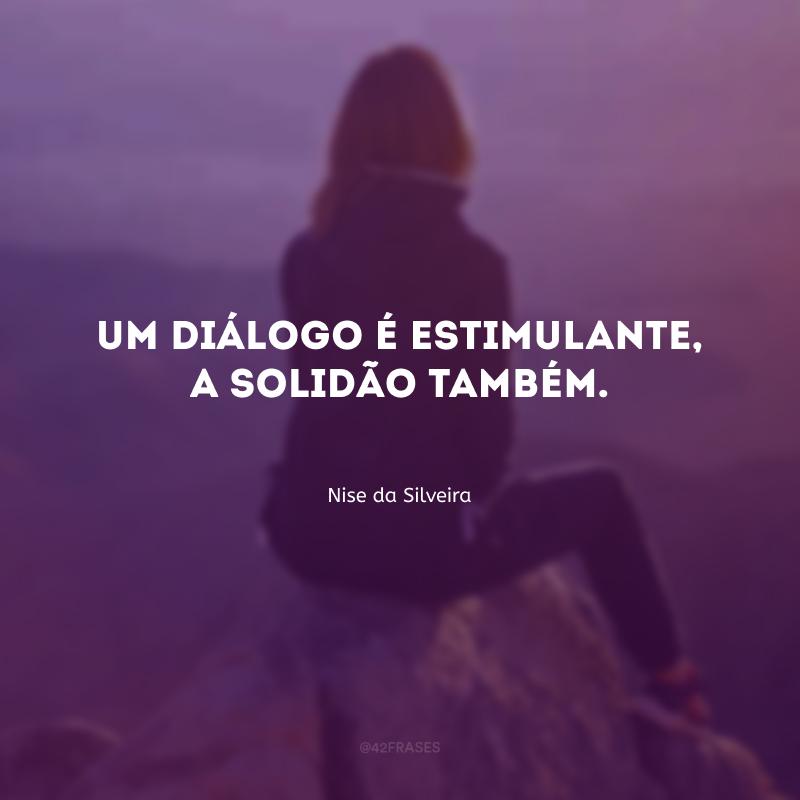 Um diálogo é estimulante, a solidão também.