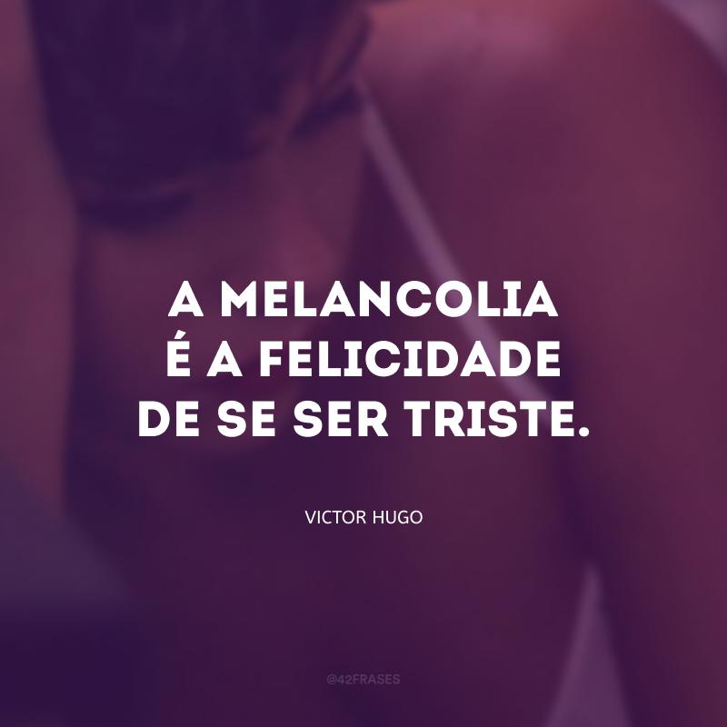 A melancolia é a felicidade de se ser triste.