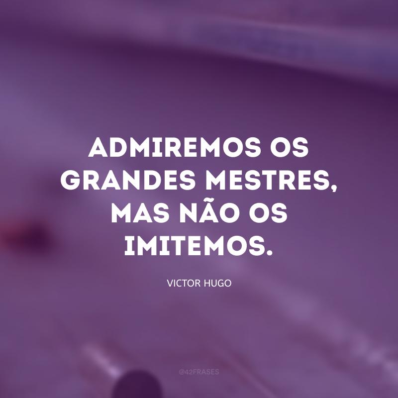 Admiremos os grandes mestres, mas não os imitemos.