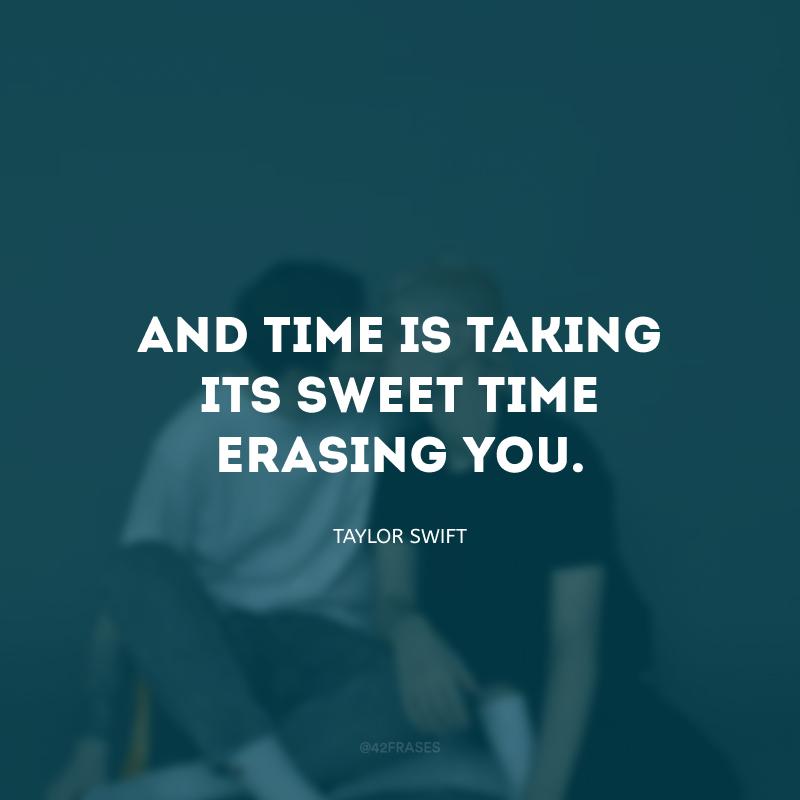 And time is taking its sweet time erasing you. (E o tempo está passando e apagando você suavemente.)